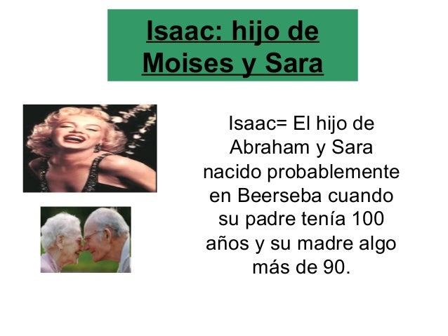 Isaac: hijo de Moises y Sara Isaac= El hijo de Abraham y Sara nacido probablemente en Beerseba cuando su padre tenía 100 a...