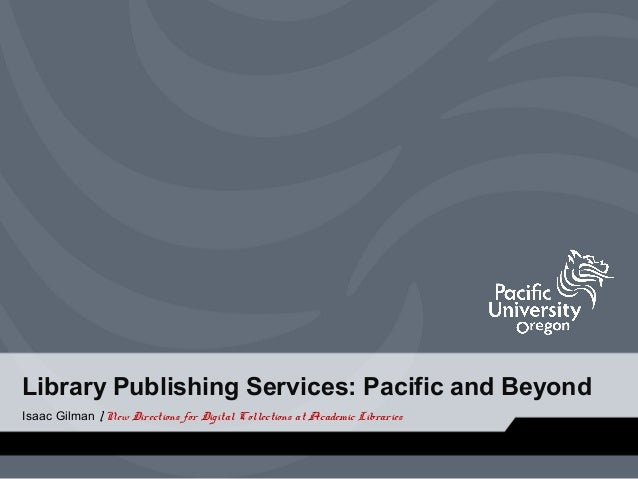 Library Publishing Services: Pacific and Beyond Isaac Gilman | New Directions for Digital Collections at Academic Librarie...