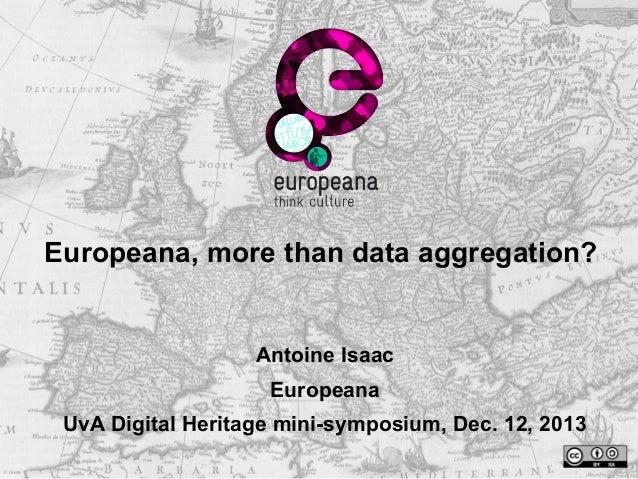Europeana, more than data aggregation?  Antoine Isaac Europeana UvA Digital Heritage mini-symposium, Dec. 12, 2013