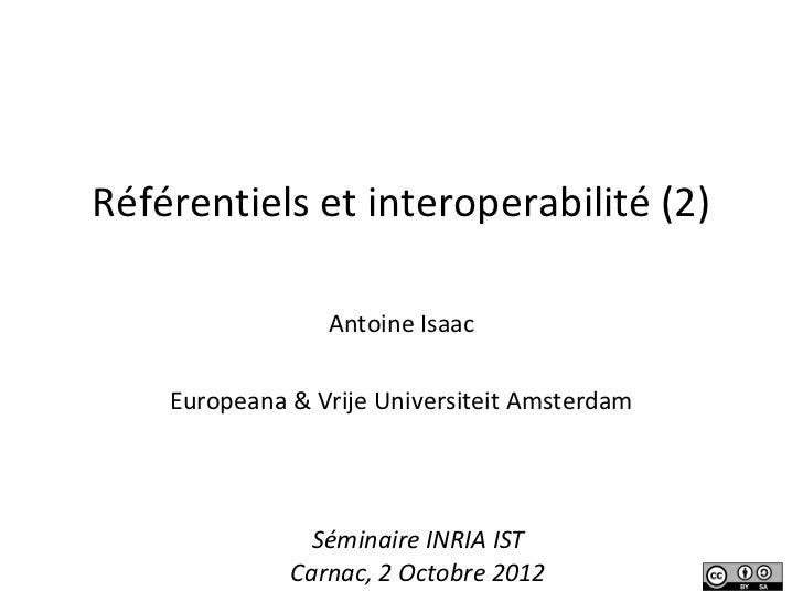 Référentiels et interoperabilité (2)                 Antoine Isaac    Europeana & Vrije Universiteit Amsterdam            ...