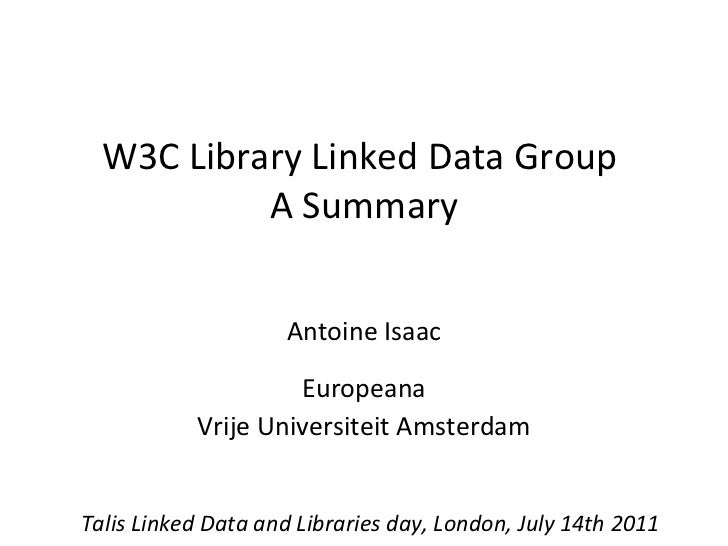W3C Library Linked Data Group  A Summary Antoine Isaac Europeana Vrije Universiteit Amsterdam Talis Linked Data and Librar...