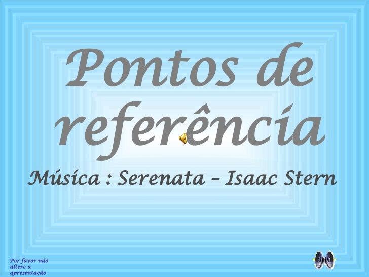 Pontos de referência Por favor não altere a apresentação Música : Serenata – Isaac Stern