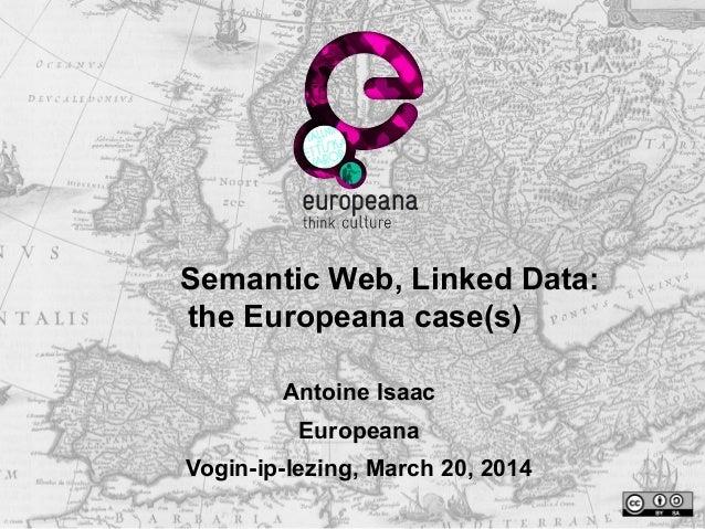 Semantic Web, Linked Data: the Europeana case(s) Antoine Isaac Europeana Vogin-ip-lezing, March 20, 2014