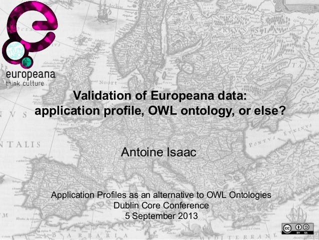 Validation of Europeana data: application profile, OWL ontology, or else? Antoine Isaac Application Profiles as an alterna...