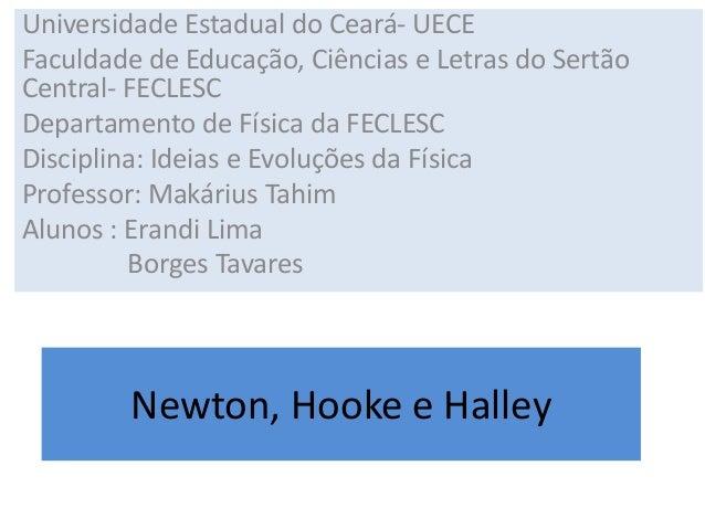 Newton, Hooke e Halley Universidade Estadual do Ceará- UECE Faculdade de Educação, Ciências e Letras do Sertão Central- FE...