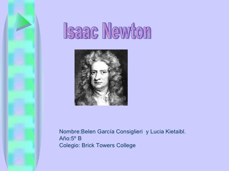 Isaac Newton Nombre:Belen García Consiglieri  y Lucia Kietaibl. Año:5º B Colegio: Brick Towers College