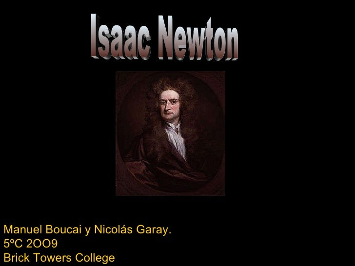 Isaac Newton Manuel Boucai y Nicolás Garay. 5ºC 2OO9 Brick Towers College