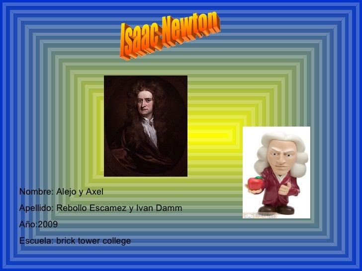 isaac netown Nombre: Alejo y Axel Apellido: Rebollo Escamez y Ivan Damm Año:2009 Escuela: brick tower college Isaac Newton