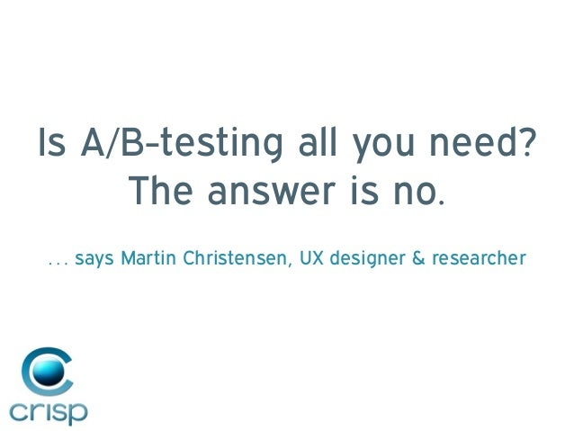 Is A/B-testing all you need? The answer is no. … says Martin Christensen, UX designer & researcher