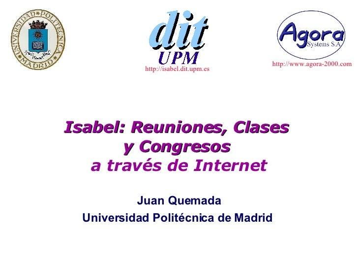 Isabel: Reuniones, Clases  y Congresos  a través de Internet Juan Quemada Universidad Politécnica de Madrid  http://isabel...