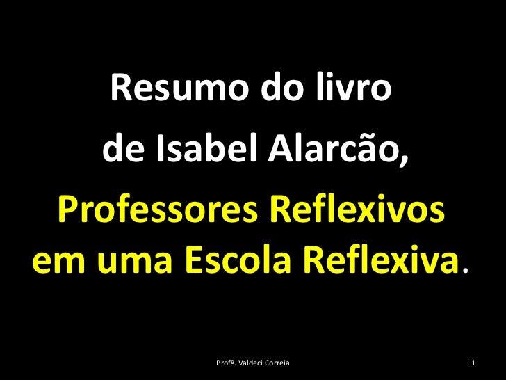 Resumo do livro    de Isabel Alarcão,  Professores Reflexivos em uma Escola Reflexiva.            Profº. Valdeci Correia  ...