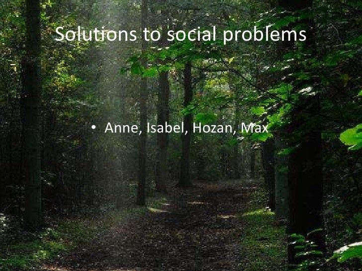 Solutions to socialproblems<br />Anne, Isabel, Hozan, Max<br />