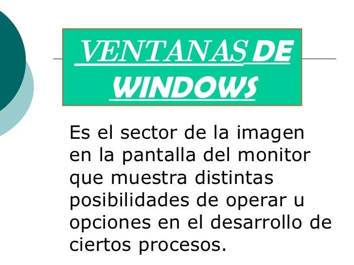 VENTANAS  DE WINDOWS Es el sector de la imagen en lapantalladel monitor que muestra distintas posibilidades de operar u ...