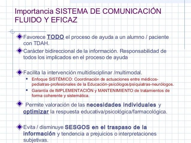 Importancia SISTEMA DE COMUNICACIÓN  FLUIDO Y EFICAZ  Favorece TODO el proceso de ayuda a un alumno / paciente  con TDAH. ...