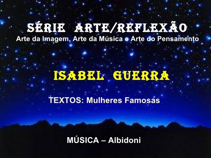 SÉRIE  ARTE/REFLEXÃO Arte da Imagem, Arte da Música e Arte do Pensamento ISABEL  GUERRA TEXTOS: Mulheres Famosas  MÚSICA –...