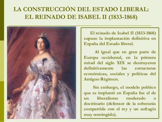 LA CONSTRUCCIÓN DEL ESTADO LIBERAL: EL REINADO DE ISABEL II (1833-1868) El reinado de Isabel II (1833-1868) supuso la impl...