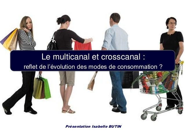 Le multicanal et crosscanal : reflet de l'évolution des modes de consommation ? Présentation Isabelle BUTIN