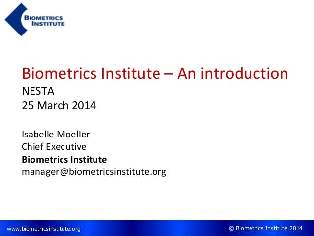 © Biometrics Institute 2014www.biometricsinstitute.org Biometrics Institute – An introduction NESTA 25 March 2014 Isabelle...