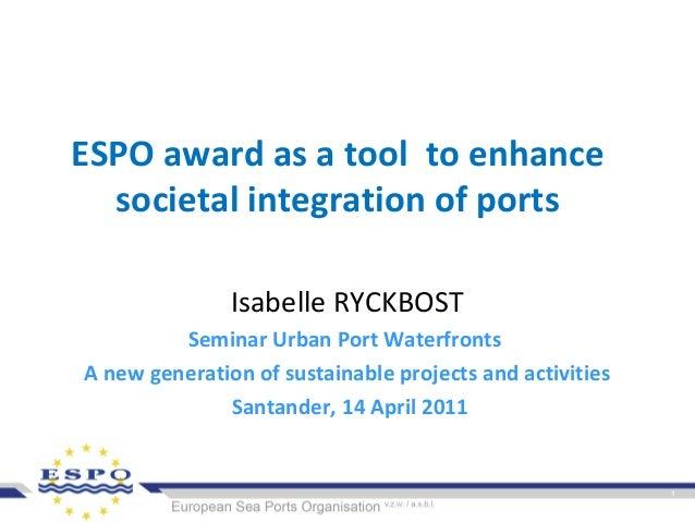 ESPO award as a tool to enhancesocietal integration of portsIsabelle RYCKBOSTSeminar Urban Port WaterfrontsA new generatio...