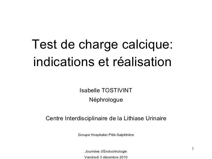 Test de charge calcique: indications et réalisation Isabelle TOSTIVINT Néphrologue Centre Interdisciplinaire de la Lithias...