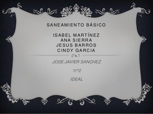 SANEAMIENTO BÁSICO ISABEL MARTÍNEZ    ANA SIERRA  JESUS BARROS   CINDY GARCIA JOSE JAVIER SANCHEZ        11º2        IDEAL