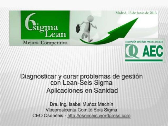 Diagnosticar y curar problemas de gestióncon Lean-Seis SigmaAplicaciones en SanidadDra. Ing. Isabel Muñoz MachínVicepresid...