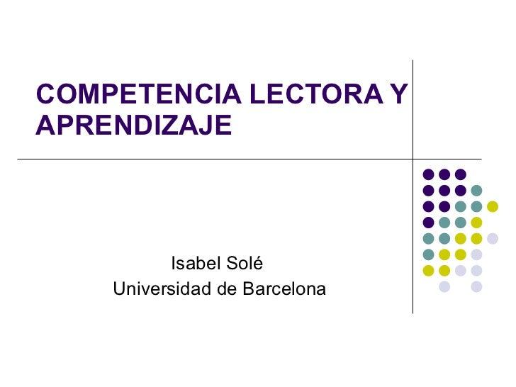 COMPETENCIA LECTORA Y APRENDIZAJE Isabel Solé  Universidad de Barcelona