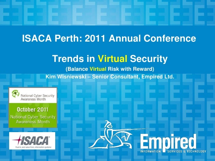 ISACA Perth: 2011 Annual Conference      Trends in Virtual Security           (Balance Virtual Risk with Reward)    Kim Wi...