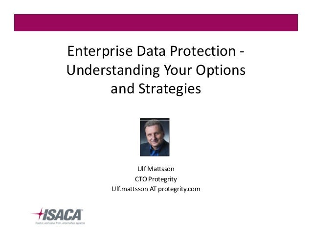 Enterprise Data Protection Understanding Your Options and Strategies  Ulf Mattsson CTO Protegrity Ulf.mattsson AT protegri...