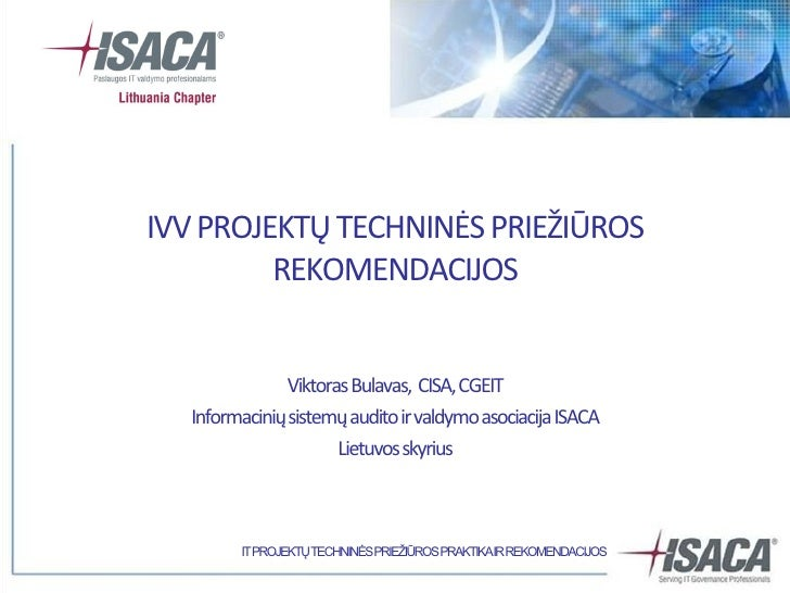 IVV PROJEKTŲ TECHNINĖS PRIEŽIŪROS          REKOMENDACIJOS                 Viktoras Bulavas, CISA, CGEIT   Informacinių sis...