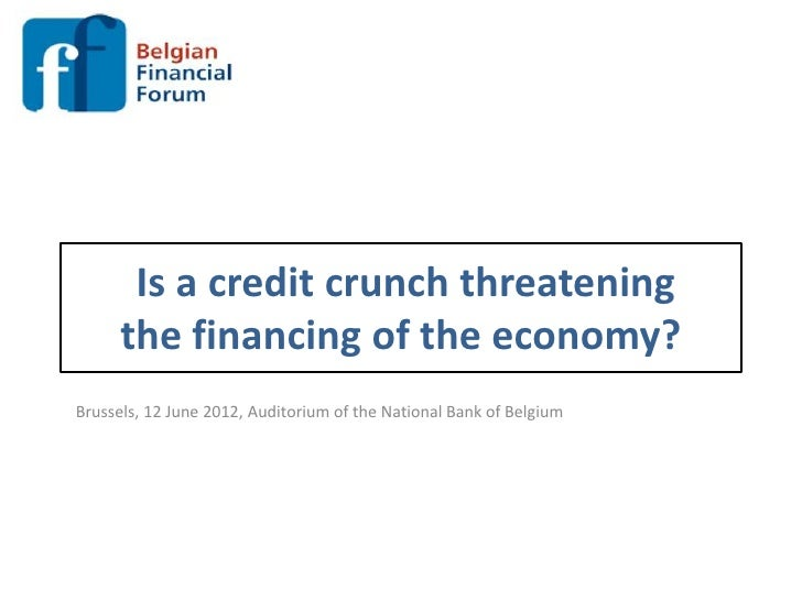 Is a credit crunch threatening      the financing of the economy?Brussels, 12 June 2012, Auditorium of the National Bank o...