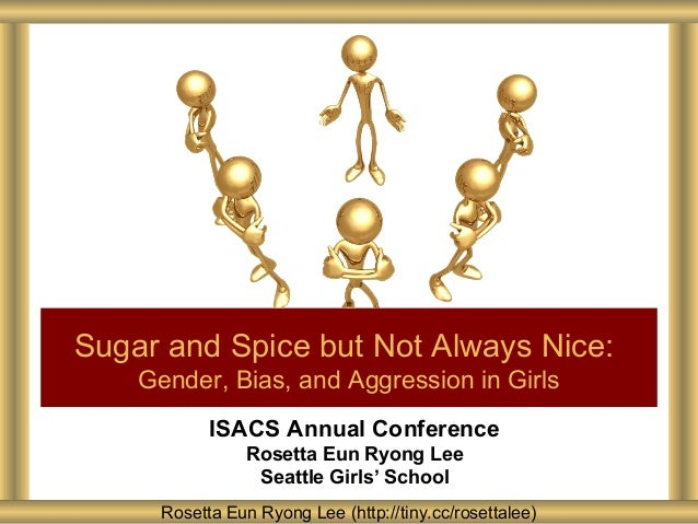Sugar and Spice but Not Always Nice: Gender, Bias, and Aggression in Girls ISACS Annual Conference Rosetta Eun Ryong Lee S...