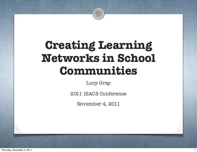 Creating Learning Networks in School Communities Lucy Gray 2011 ISACS Conference November 4, 2011 1Thursday, November 3, 2...