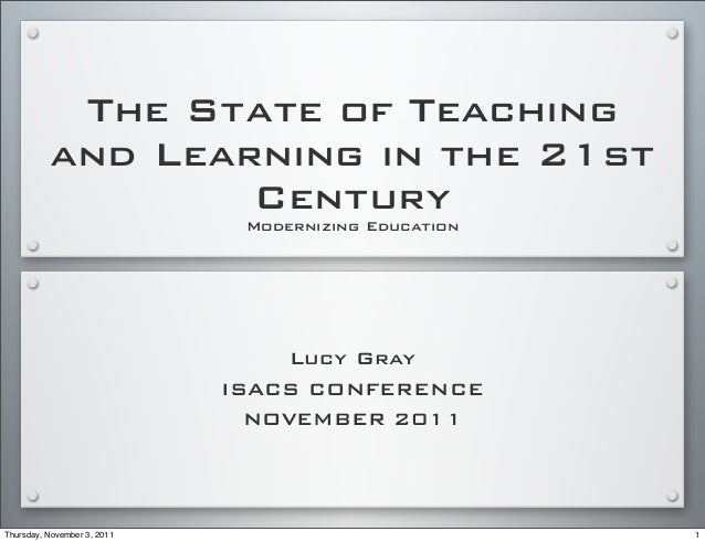 The State of Teaching and Learning in the 21st Century Modernizing Education Lucy Gray ISACS CONFERENCE NOVEMBER 2011 1Thu...