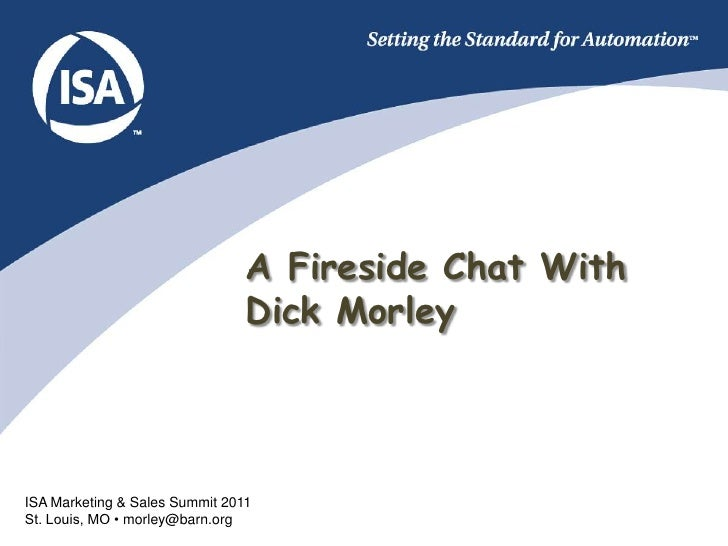 A Fireside Chat With                                Dick MorleyISA Marketing & Sales Summit 2011St. Louis, MO • morley@bar...