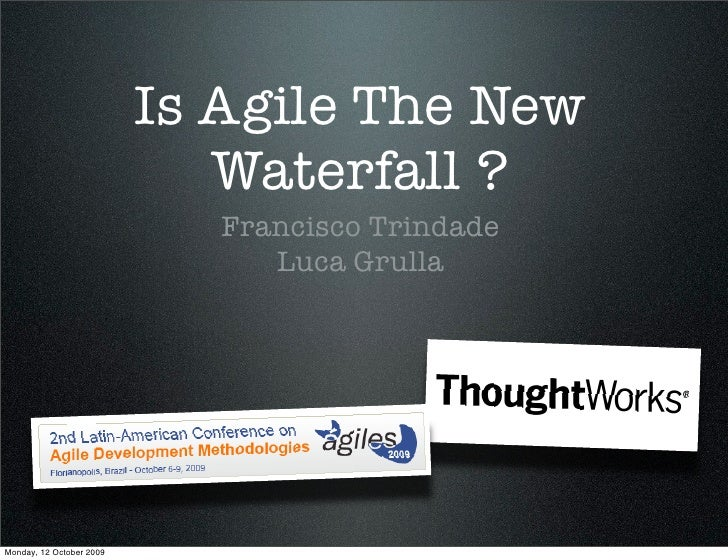 Is Agile The New                              Waterfall ?                              Francisco Trindade                 ...