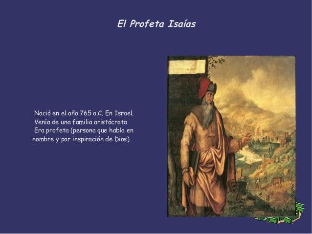 El Profeta Isaías Nació en el año 765 a.C. En Israel. Venía de una familia aristócrata Era profeta (persona que habla en n...