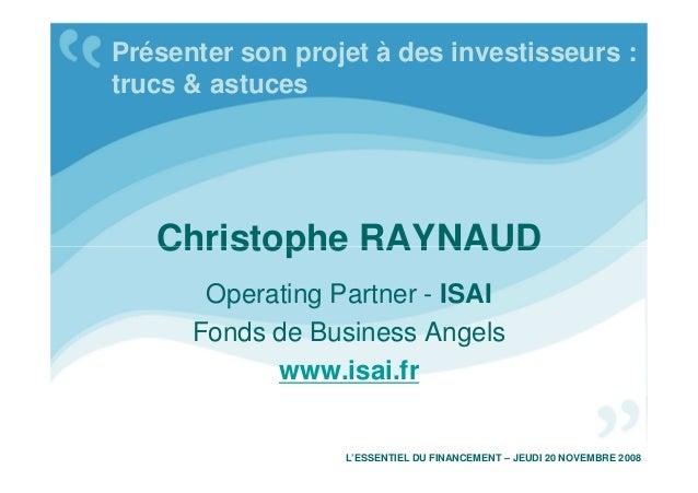 Christophe RAYNAUD Présenter son projet à des investisseurs : trucs & astuces Christophe RAYNAUD Operating Partner - ISAI ...