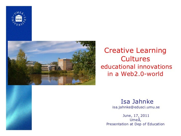 Creative Learning Cultures   educational innovations in a Web2.0-world Isa Jahnke [email_address] June, 17, 2011 Umeå,  Pr...