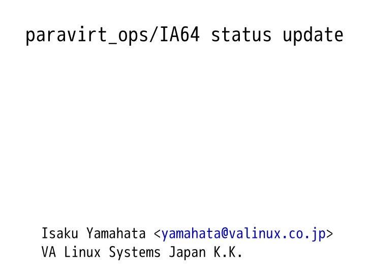 paravirt_ops/IA64 status update      Isaku Yamahata <yamahata@valinux.co.jp>  VA Linux Systems Japan K.K.