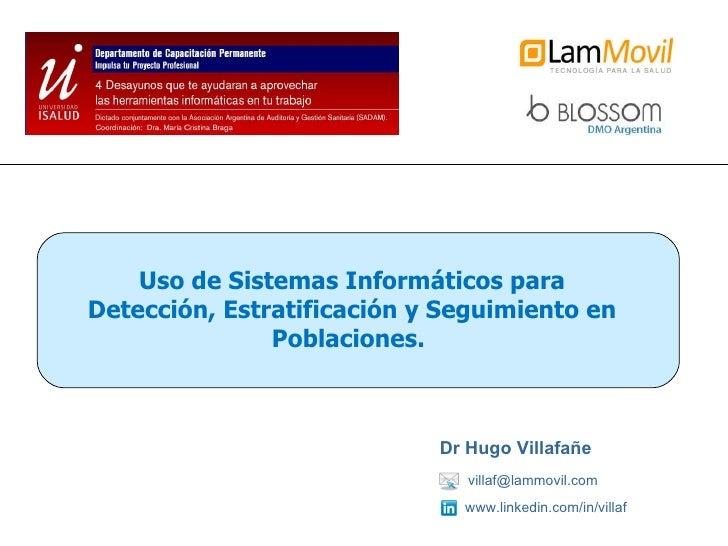 [email_address] Dr Hugo Villafañe www.linkedin.com/in/villaf Uso de Sistemas Informáticos para Detección, Estratificación ...