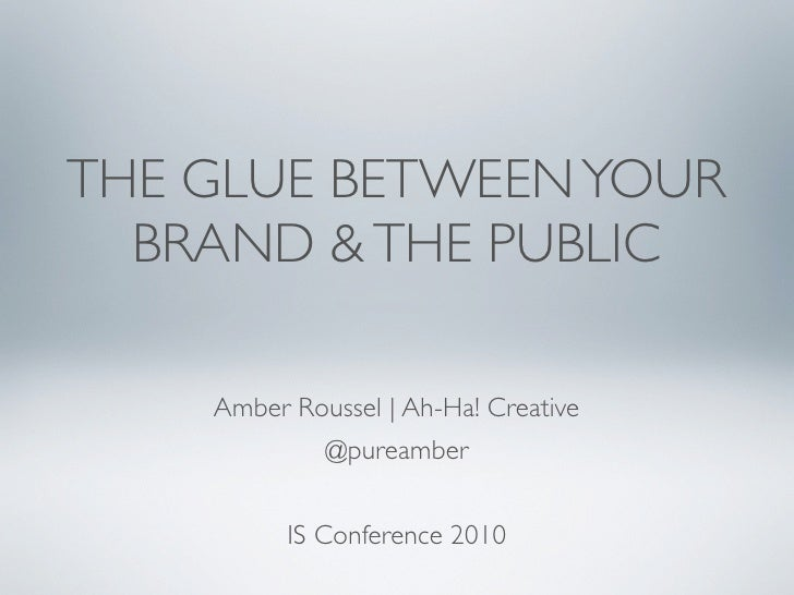 THE GLUE BETWEEN YOUR   BRAND & THE PUBLIC      Amber Roussel   Ah-Ha! Creative              @pureamber             IS Con...