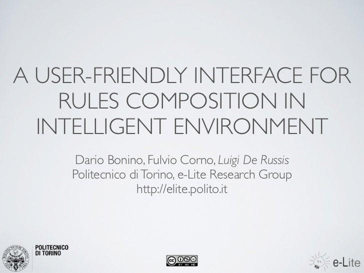 A USER-FRIENDLY INTERFACE FOR    RULES COMPOSITION IN  INTELLIGENT ENVIRONMENT     Dario Bonino, Fulvio Corno, Luigi De Ru...