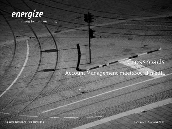 Crossroads<br />Account Management meetsSocial media <br />Rotterdam, 4 januari 2011<br />klaas@energize.nl | @klaasweima<...
