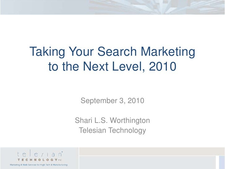Taking Your Search Marketing to the Next Level, 2010<br />September 3, 2010<br />Shari L.S. Worthington<br />Telesian Tech...