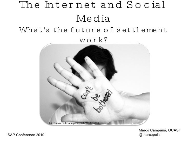 The Internet and Social Media What's the future of settlement work? http://www.flickr.com/photos/tyla/2613836330 Marco Cam...