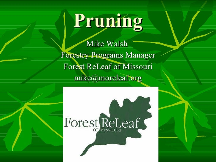 Pruning <ul><li>Mike Walsh  </li></ul><ul><li>Forestry Programs Manager </li></ul><ul><li>Forest ReLeaf of Missouri </li><...