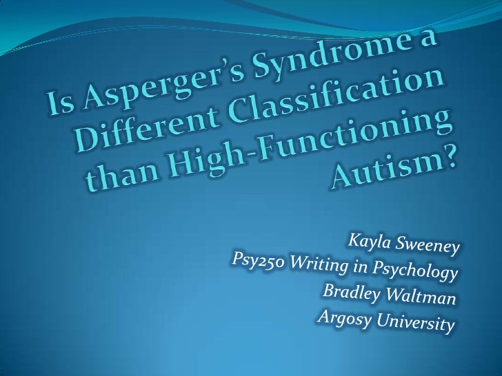 Is Asperger's Syndrome a Different Classification than High-Functioning Autism?<br />Kayla Sweeney<br />Psy250 Writing in ...