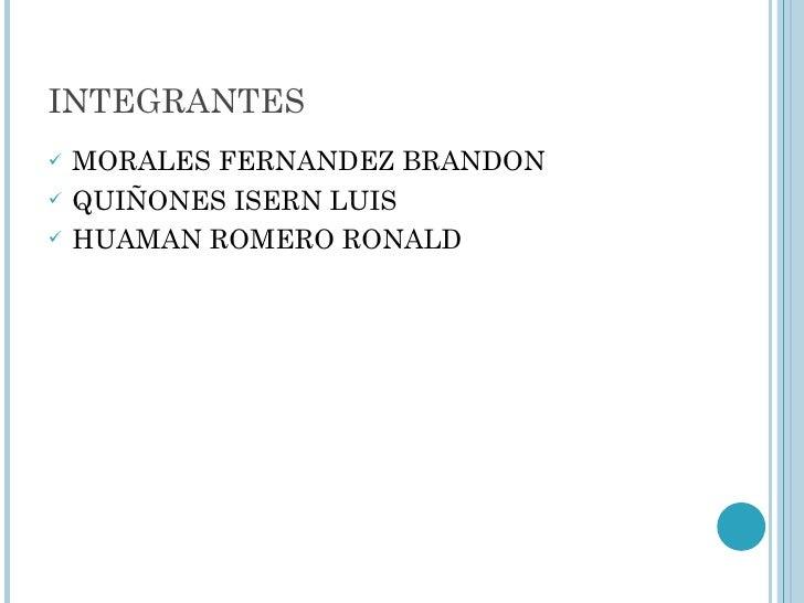 INTEGRANTES <ul><li>MORALES FERNANDEZ BRANDON </li></ul><ul><li>QUIÑONES ISERN LUIS </li></ul><ul><li>HUAMAN ROMERO RONALD...
