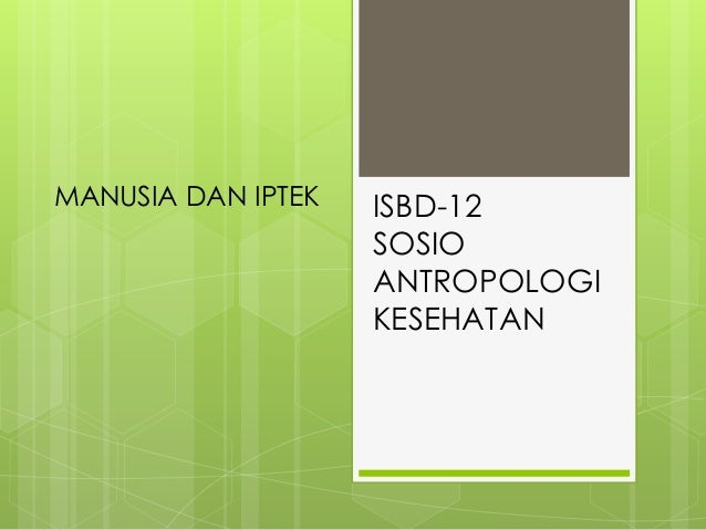ISBD-12 SOSIO ANTROPOLOGI KESEHATAN MANUSIA DAN IPTEK